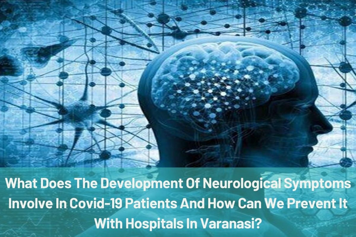 What Does The Development Of Neurological Symptoms Involve In Covid-19 Patients And How Can We Prevent It With Hospitals In Varanasi